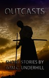 Outcasts: Short Stories by Tom C. Underhill