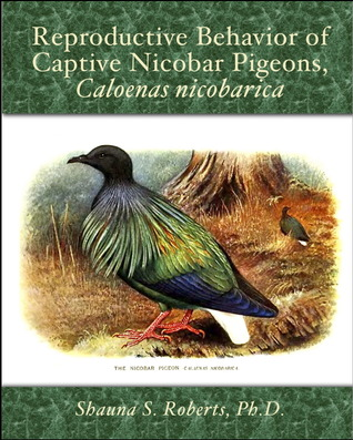 Reproductive Behavior of Captive Nicobar Pigeons, Caloenas ni... by Shauna Roberts
