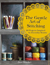 The Gentle Art of Stitching: 40 Projects Inspired by Everyday Beauty