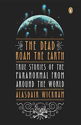 The Dead Roam the Earth: True Stories of the Paranormal from Around the World