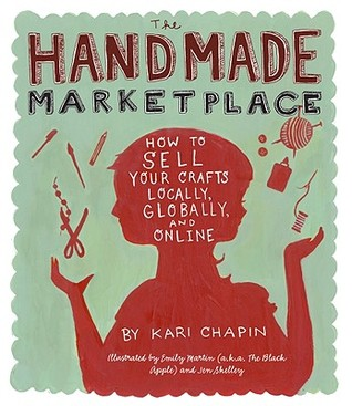 The Handmade Marketplace: How To Sell Your Crafts Locally, Globally, And Online by Kari Chapin