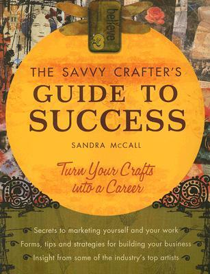 The Savvy Crafters Guide to Success: Turn Your Crafts Into a Career by Sandra McCall