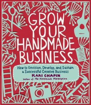 Grow Your Handmade Business: How to Envision, Develop, and Sustain a Successful Creative Business by Kari Chapin